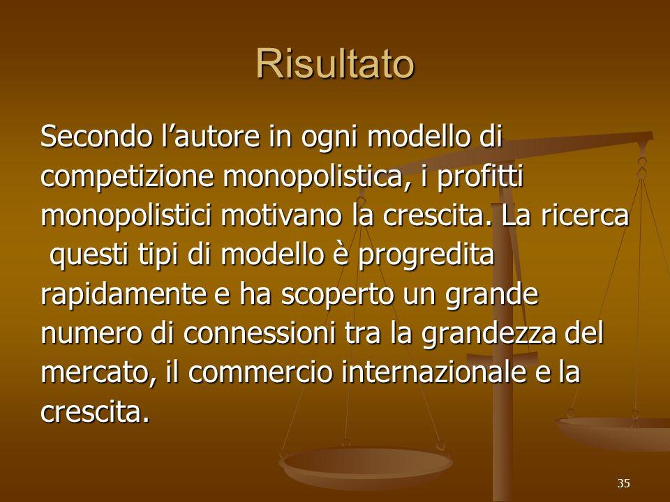 35 Risultato Secondo lautore in ogni modello di competizione monopolistica, i profitti monopolistici motivano la crescita. La ricerca questi tipi di m