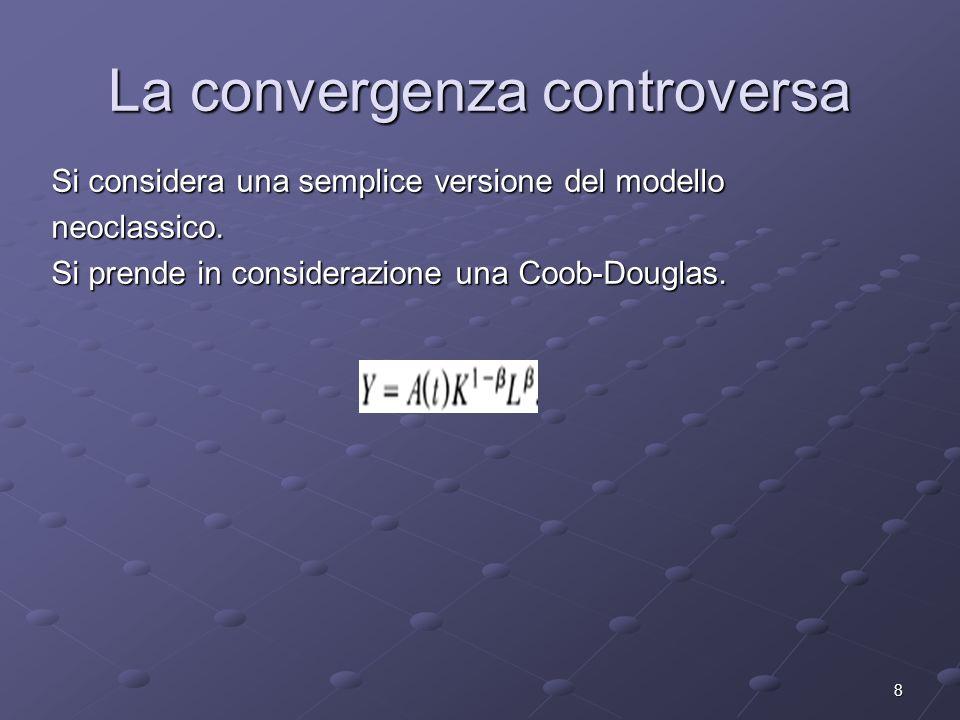 8 La convergenza controversa Si considera una semplice versione del modello neoclassico. Si prende in considerazione una Coob-Douglas.