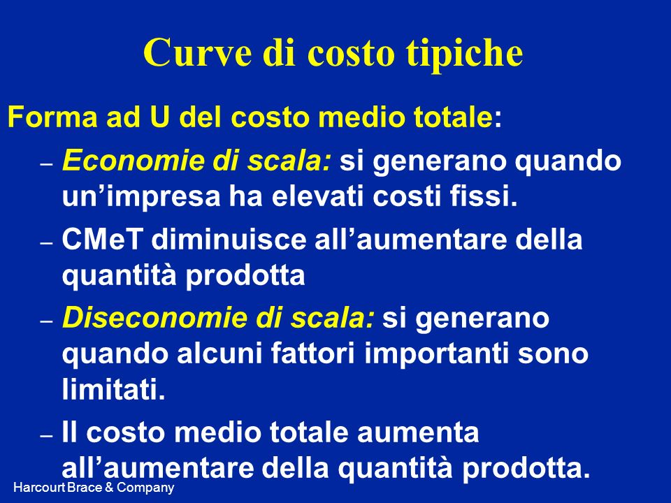 Harcourt Brace & Company Curve di costo tipiche Forma ad U del costo medio totale: – Economie di scala: si generano quando unimpresa ha elevati costi