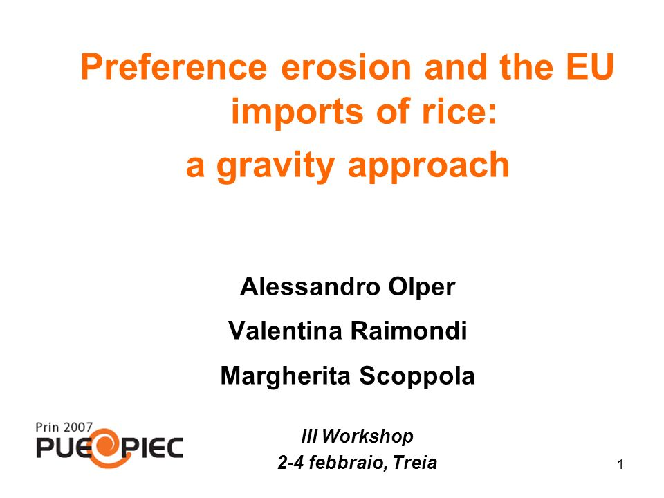 1 Preference erosion and the EU imports of rice: a gravity approach Alessandro Olper Valentina Raimondi Margherita Scoppola III Workshop 2-4 febbraio, Treia