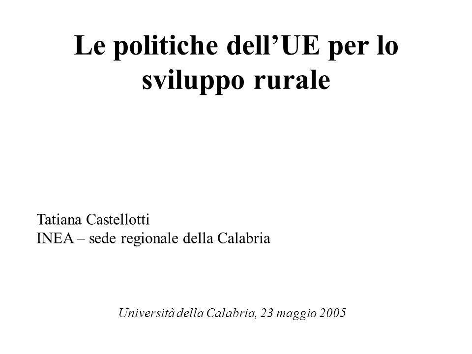Le politiche dellUE per lo sviluppo rurale Tatiana Castellotti INEA – sede regionale della Calabria Università della Calabria, 23 maggio 2005
