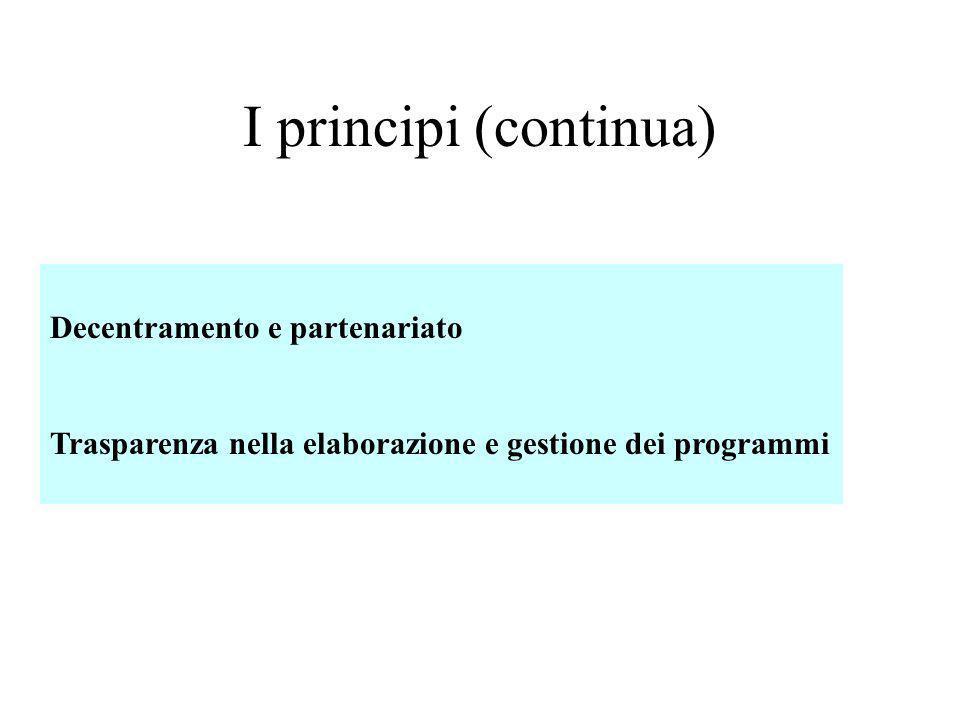 I principi (continua) Decentramento e partenariato Trasparenza nella elaborazione e gestione dei programmi