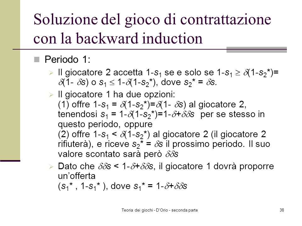 Teoria dei giochi - D'Orio - seconda parte37 Contrattazione sequenziale (2.1.D del Gibbons) Player 2 accetta rifiuta Propone unofferta ( s 2, 1-s 2 )