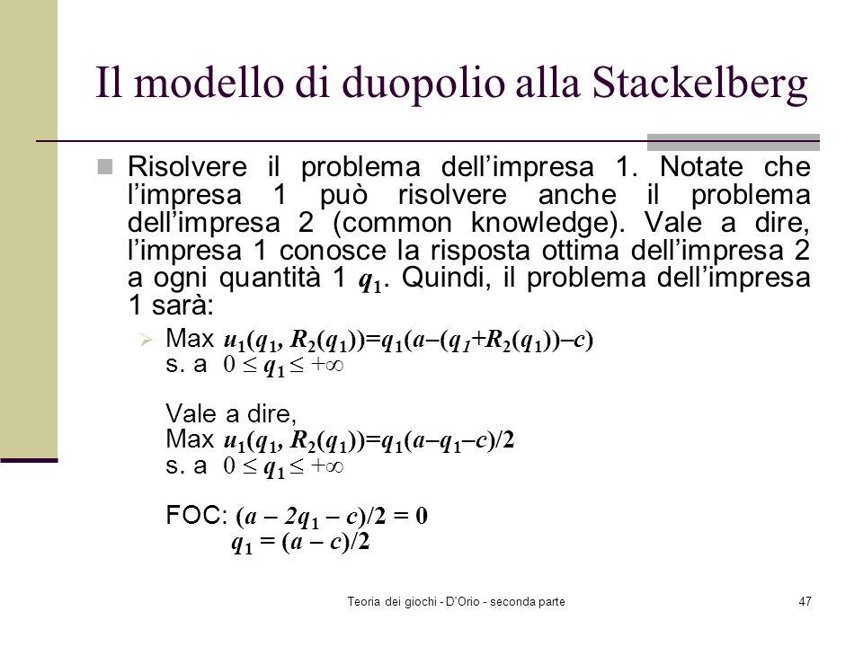 Teoria dei giochi - D'Orio - seconda parte46 Il modello di duopolio alla Stackelberg Risolvere il problema dellimpresa 2 per ogni q 1 0 in modo da ott