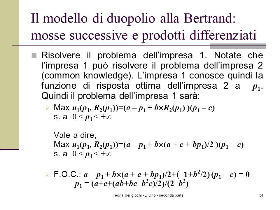 Teoria dei giochi - D'Orio - seconda parte53 Il modello di duopolio alla Bertrand: mosse successive e prodotti differenziati Risolvere il problema del