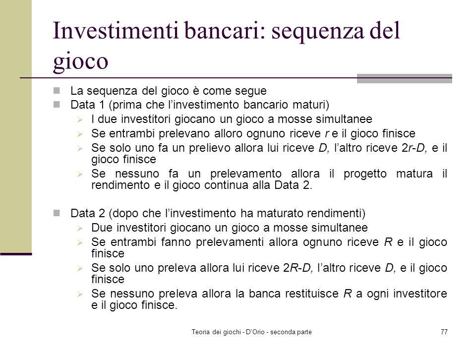 Teoria dei giochi - D'Orio - seconda parte76 Investimento Bancario Due investitori, 1 e 2, hanno ognuno un deposito di D con una banca. La banca ha in