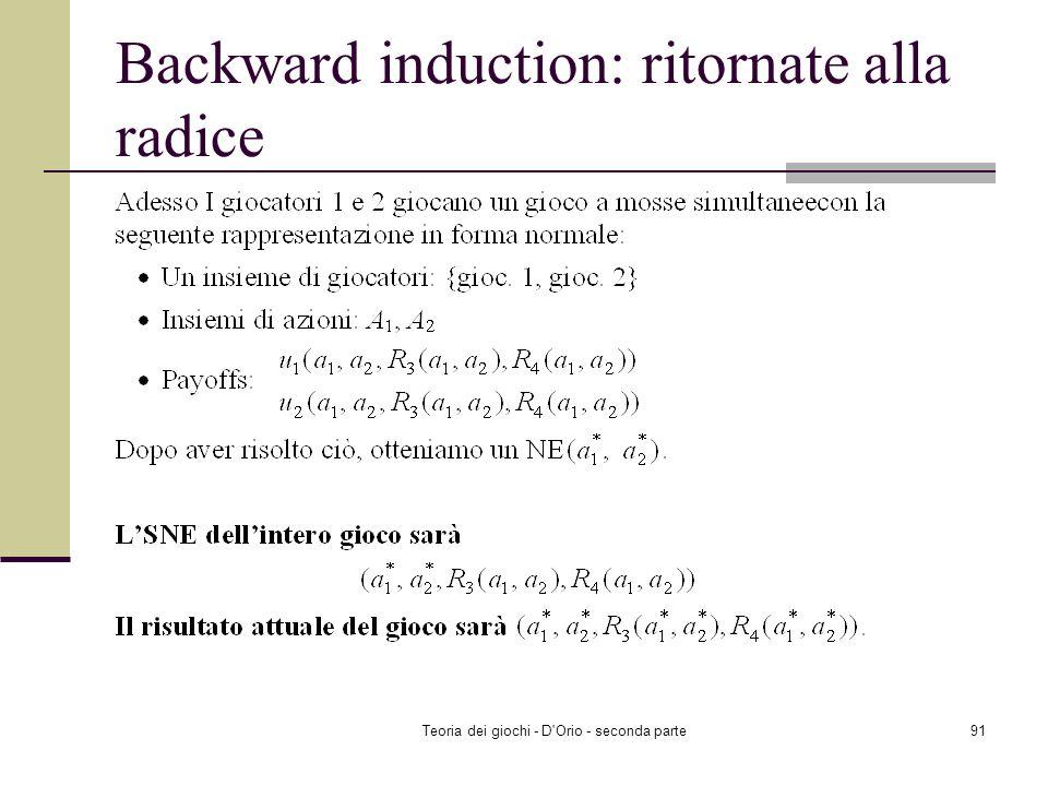 Teoria dei giochi - D'Orio - seconda parte90 Backward induction: ritornate alla radice Gioc. 1 Stadio 1 Stadio 2 Gioc. 2 a1a1 a2a2 Insieme delle azion