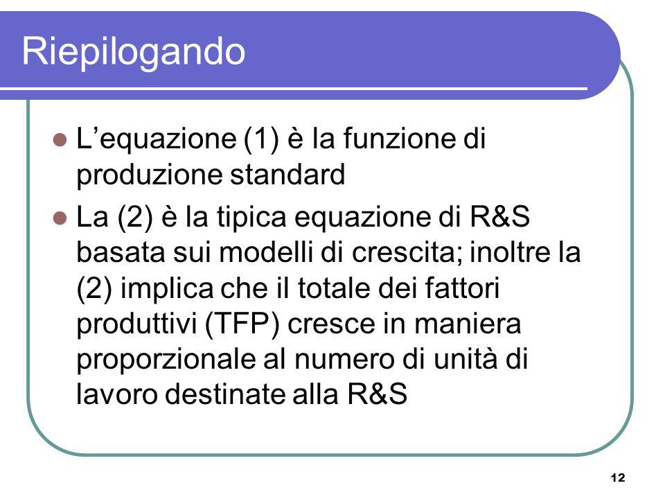 12 Riepilogando Lequazione (1) è la funzione di produzione standard La (2) è la tipica equazione di R&S basata sui modelli di crescita; inoltre la (2) implica che il totale dei fattori produttivi (TFP) cresce in maniera proporzionale al numero di unità di lavoro destinate alla R&S