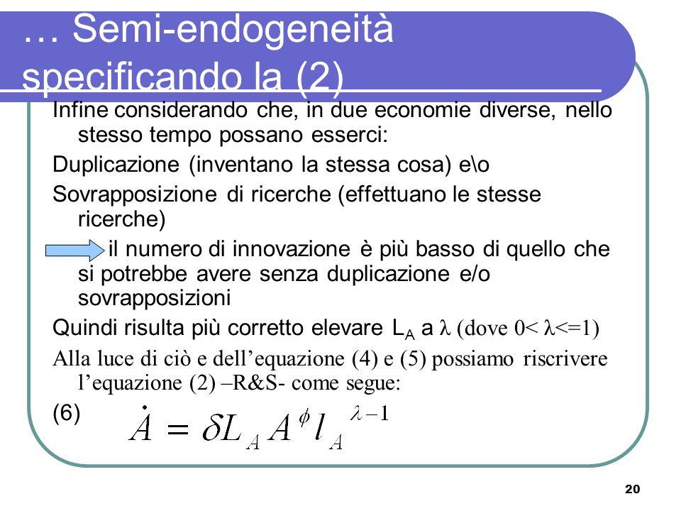 20 … Semi-endogeneità specificando la (2) Infine considerando che, in due economie diverse, nello stesso tempo possano esserci: Duplicazione (inventano la stessa cosa) e\o Sovrapposizione di ricerche (effettuano le stesse ricerche) il numero di innovazione è più basso di quello che si potrebbe avere senza duplicazione e/o sovrapposizioni Quindi risulta più corretto elevare L A a λ (dove 0< λ<=1) Alla luce di ciò e dellequazione (4) e (5) possiamo riscrivere lequazione (2) –R&S- come segue: (6)