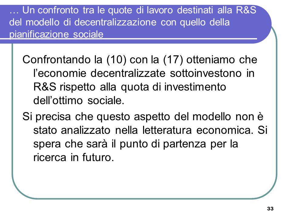33 … Un confronto tra le quote di lavoro destinati alla R&S del modello di decentralizzazione con quello della pianificazione sociale Confrontando la (10) con la (17) otteniamo che leconomie decentralizzate sottoinvestono in R&S rispetto alla quota di investimento dellottimo sociale.