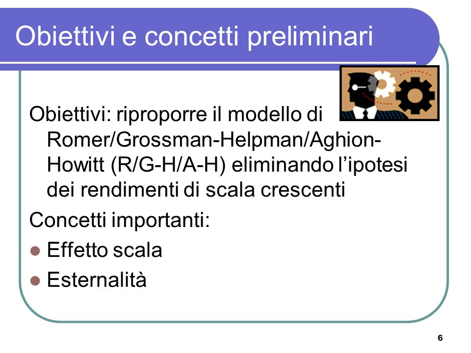 6 Obiettivi e concetti preliminari Obiettivi: riproporre il modello di Romer/Grossman-Helpman/Aghion- Howitt (R/G-H/A-H) eliminando lipotesi dei rendimenti di scala crescenti Concetti importanti: Effetto scala Esternalità