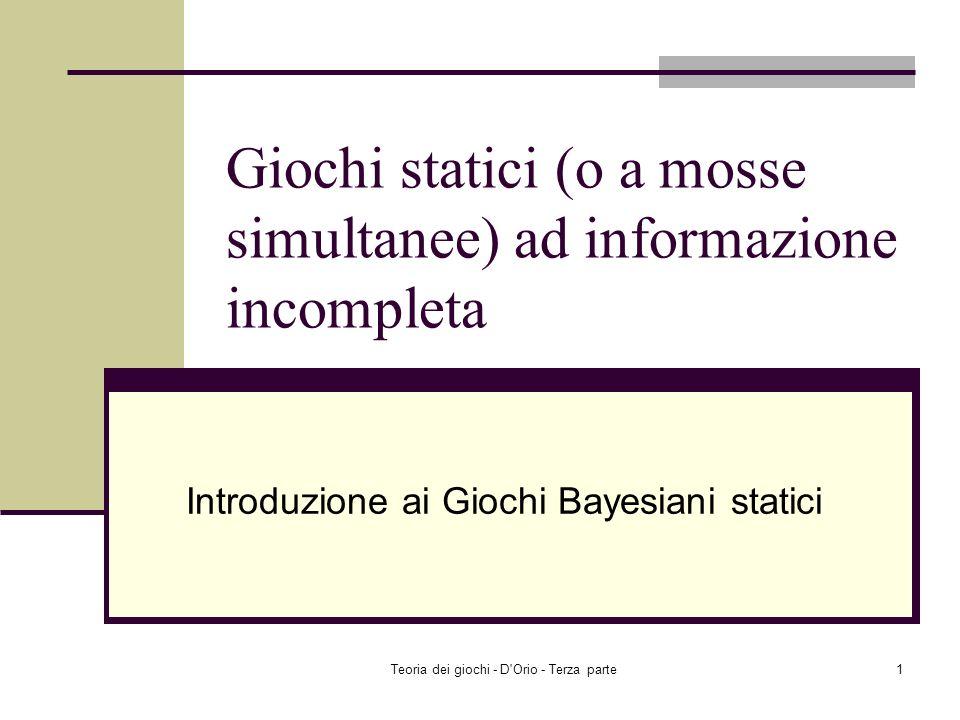 Teoria dei giochi - D Orio - Terza parte1 Giochi statici (o a mosse simultanee) ad informazione incompleta Introduzione ai Giochi Bayesiani statici