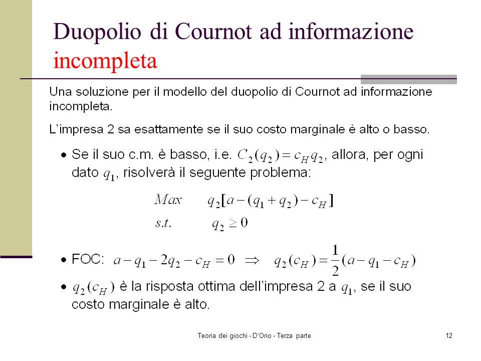 Teoria dei giochi - D'Orio - Terza parte11 Duopolio di Cournot ad informazione incompleta I costi marginali dellimpresa 2 dipendono da alcuni fattori