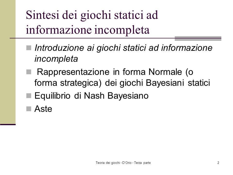 Teoria dei giochi - D Orio - Terza parte2 Sintesi dei giochi statici ad informazione incompleta Introduzione ai giochi statici ad informazione incompleta Rappresentazione in forma Normale (o forma strategica) dei giochi Bayesiani statici Equilibrio di Nash Bayesiano Aste
