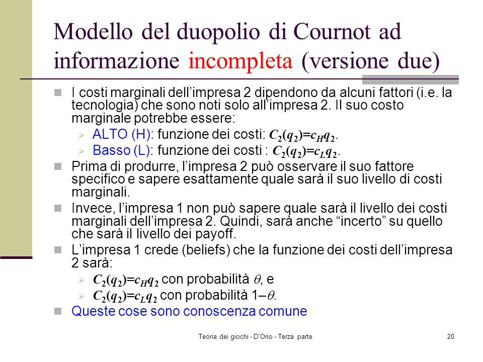 Teoria dei giochi - D'Orio - Terza parte19 Modello del duopolio di Cournot ad informazione incompleta (versione due) Un prodotto omogeneo è realizzato
