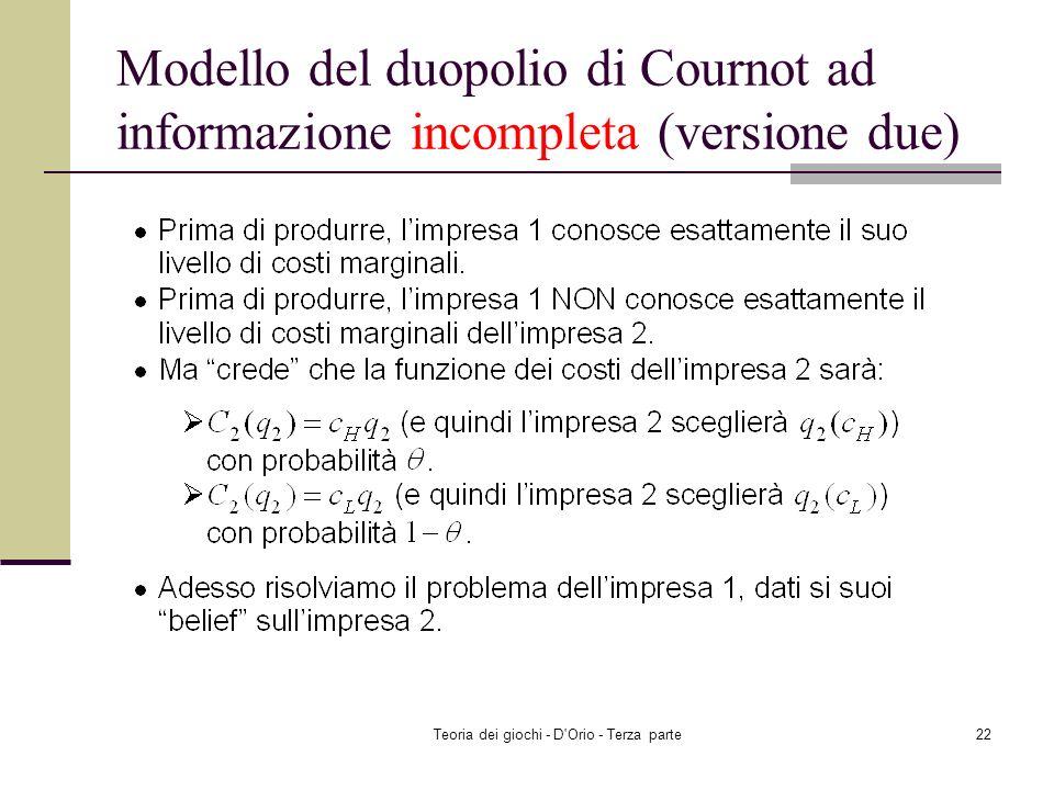 Teoria dei giochi - D'Orio - Terza parte21 Modello del duopolio di Cournot ad informazione incompleta (versione due) Anche i costi marginali dellimpre