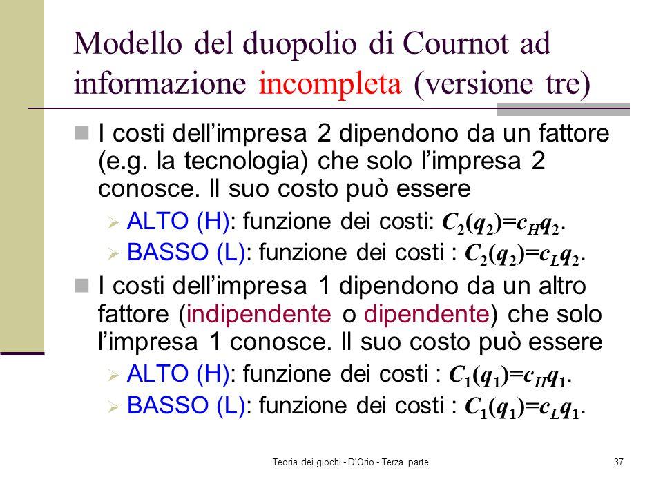 Teoria dei giochi - D'Orio - Terza parte36 Modello del duopolio di Cournot ad informazione incompleta (versione tre) Un prodotto omogeneo è prodotto s