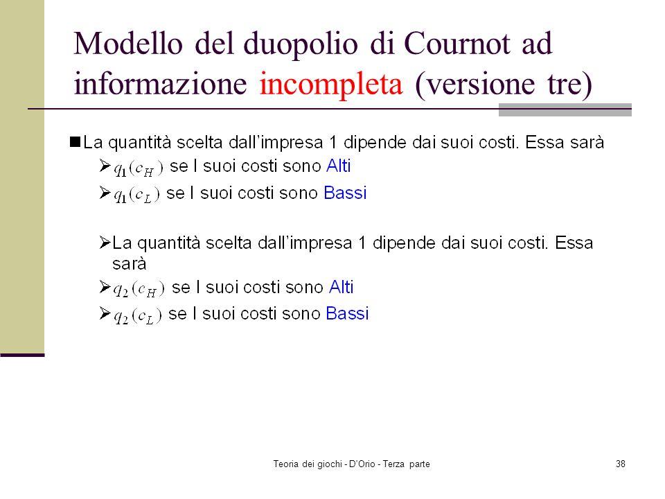 Teoria dei giochi - D'Orio - Terza parte37 Modello del duopolio di Cournot ad informazione incompleta (versione tre) I costi dellimpresa 2 dipendono d