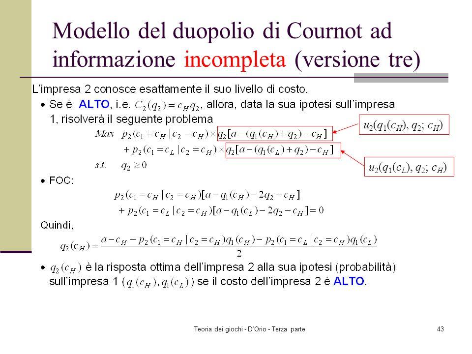 Teoria dei giochi - D'Orio - Terza parte42 Modello del duopolio di Cournot ad informazione incompleta (versione tre) u 1 (q 1, q 2 (c H ); c L ) u 1 (