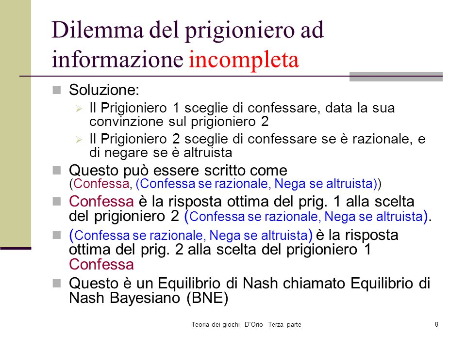 Teoria dei giochi - D Orio - Terza parte8 Dilemma del prigioniero ad informazione incompleta Soluzione: Il Prigioniero 1 sceglie di confessare, data la sua convinzione sul prigioniero 2 Il Prigioniero 2 sceglie di confessare se è razionale, e di negare se è altruista Questo può essere scritto come (Confessa, (Confessa se razionale, Nega se altruista)) Confessa è la risposta ottima del prig.