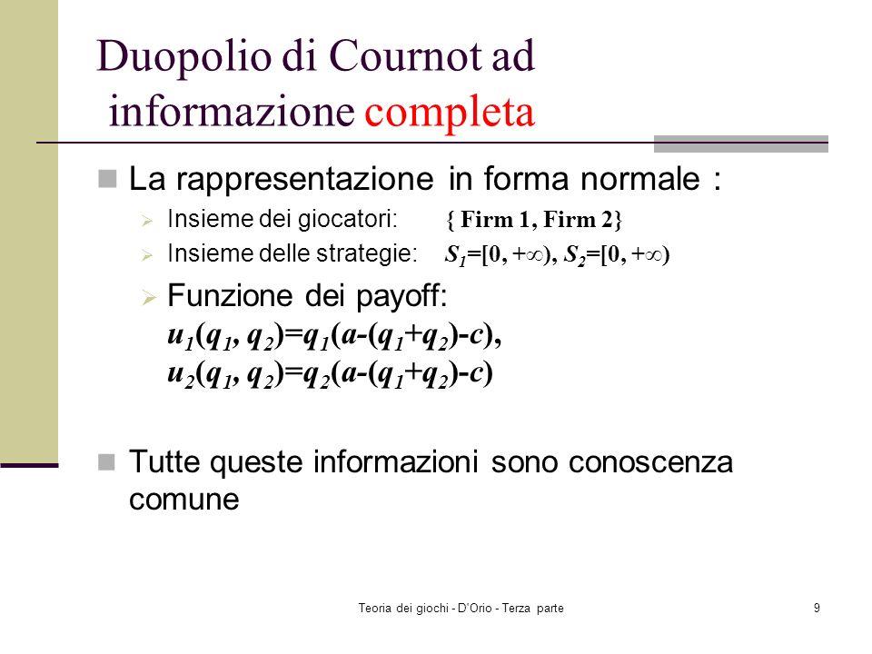 Teoria dei giochi - D Orio - Terza parte9 Duopolio di Cournot ad informazione completa La rappresentazione in forma normale : Insieme dei giocatori: { Firm 1, Firm 2} Insieme delle strategie: S 1 =[0, +), S 2 =[0, +) Funzione dei payoff: u 1 (q 1, q 2 )=q 1 (a-(q 1 +q 2 )-c), u 2 (q 1, q 2 )=q 2 (a-(q 1 +q 2 )-c) Tutte queste informazioni sono conoscenza comune