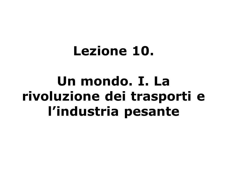 Lezione 10. Un mondo. I. La rivoluzione dei trasporti e lindustria pesante