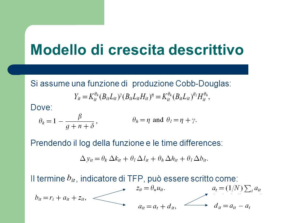 Modello di crescita descrittivo Si assume una funzione di produzione Cobb-Douglas: Dove: Prendendo il log della funzione e le time differences: Il termine, indicatore di TFP, può essere scritto come: