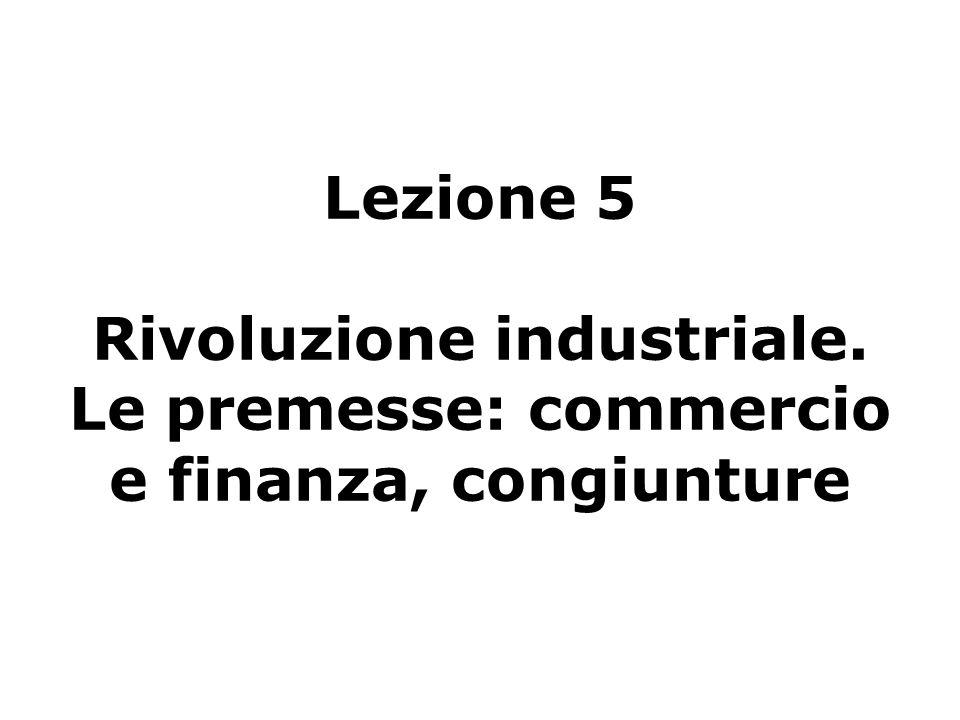 Lezione 5 Rivoluzione industriale. Le premesse: commercio e finanza, congiunture