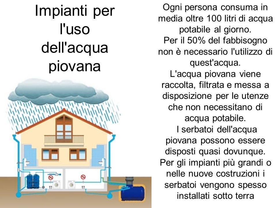 Impianti per l'uso dell'acqua piovana Ogni persona consuma in media oltre 100 litri di acqua potabile al giorno. Per il 50% del fabbisogno non è neces