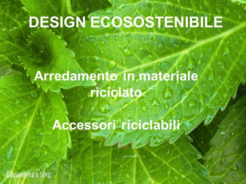 DESIGN ECOSOSTENIBILE Arredamento in materiale riciclato Accessori riciclabili