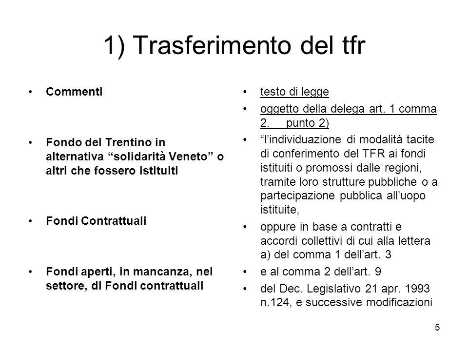 5 1) Trasferimento del tfr Commenti Fondo del Trentino in alternativa solidarità Veneto o altri che fossero istituiti Fondi Contrattuali Fondi aperti, in mancanza, nel settore, di Fondi contrattuali testo di legge oggetto della delega art.