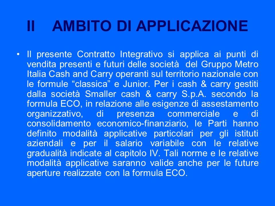 II AMBITO DI APPLICAZIONE Il presente Contratto Integrativo si applica ai punti di vendita presenti e futuri delle società del Gruppo Metro Italia Cas