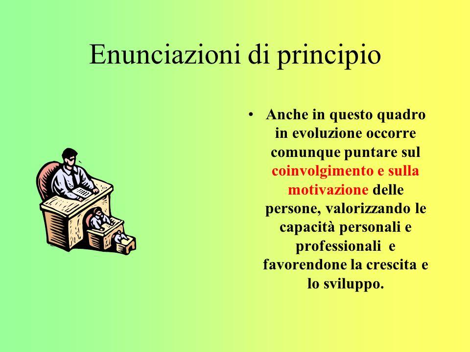Enunciazioni di principio Anche in questo quadro in evoluzione occorre comunque puntare sul coinvolgimento e sulla motivazione delle persone, valorizzando le capacità personali e professionali e favorendone la crescita e lo sviluppo.
