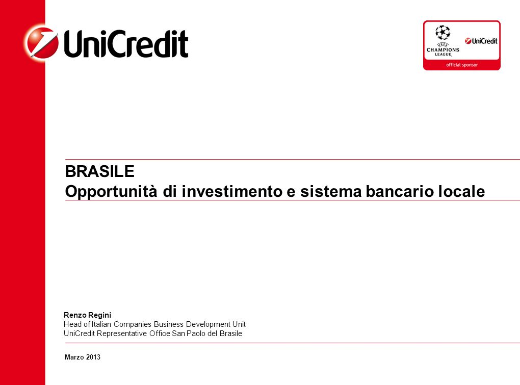 BRASILE Opportunità di investimento e sistema bancario locale Marzo 2013 Renzo Regini Head of Italian Companies Business Development Unit UniCredit Re