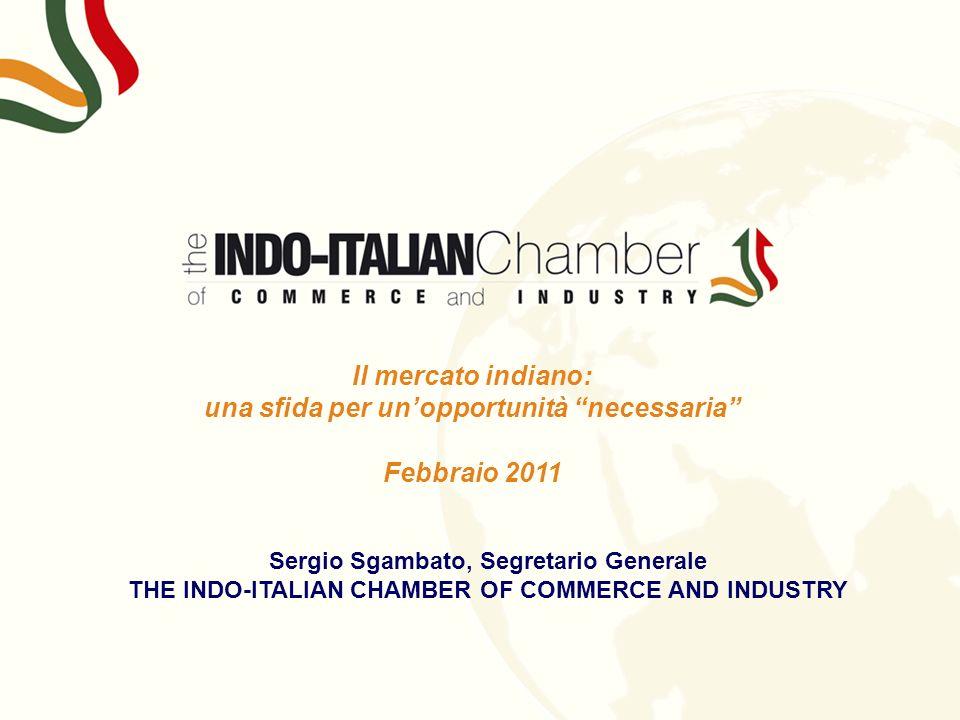 s Il mercato indiano: una sfida per unopportunità necessaria Febbraio 2011 Sergio Sgambato, Segretario Generale THE INDO-ITALIAN CHAMBER OF COMMERCE A