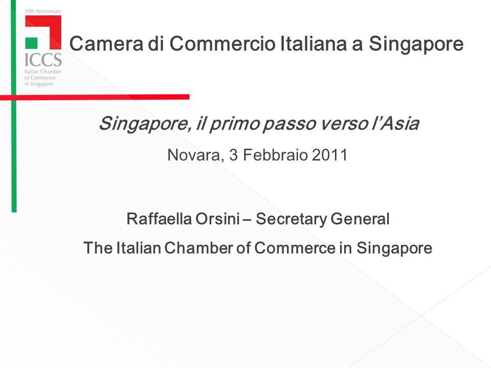 Camera di Commercio Italiana a Singapore Singapore, il primo passo verso lAsia Novara, 3 Febbraio 2011 Raffaella Orsini – Secretary General The Italian Chamber of Commerce in Singapore 2