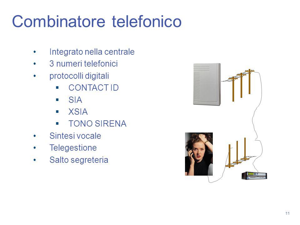 11 Combinatore telefonico Integrato nella centrale 3 numeri telefonici protocolli digitali CONTACT ID SIA XSIA TONO SIRENA Sintesi vocale Telegestione