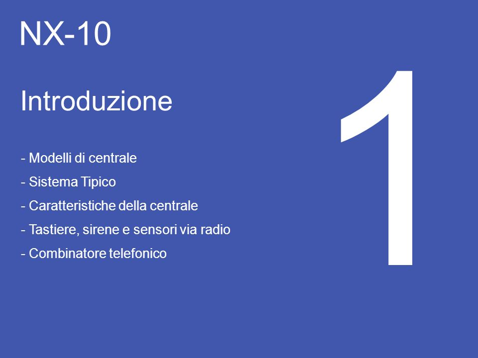 NX-10 Introduzione 1 - Modelli di centrale - Sistema Tipico - Caratteristiche della centrale - Tastiere, sirene e sensori via radio - Combinatore tele