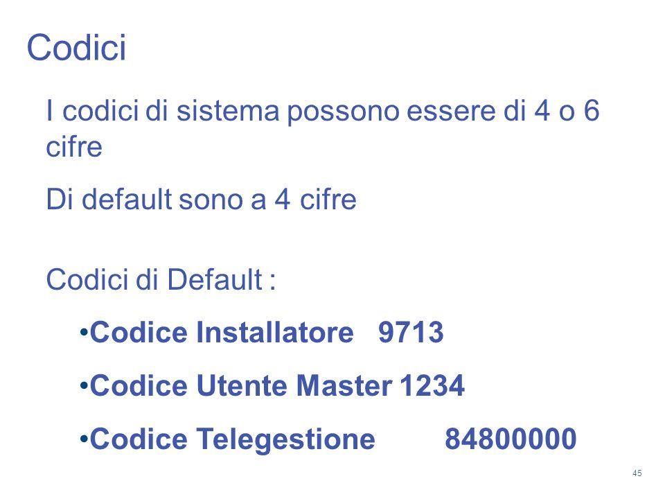 45 Codici I codici di sistema possono essere di 4 o 6 cifre Di default sono a 4 cifre Codici di Default : Codice Installatore 9713 Codice Utente Maste