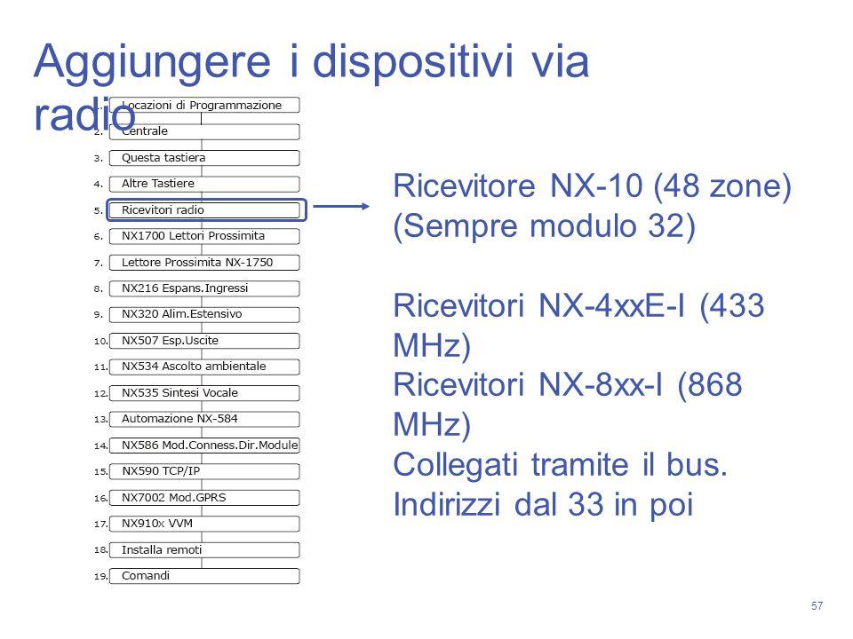 57 Ricevitore NX-10 (48 zone) (Sempre modulo 32) Ricevitori NX-4xxE-I (433 MHz) Ricevitori NX-8xx-I (868 MHz) Collegati tramite il bus. Indirizzi dal