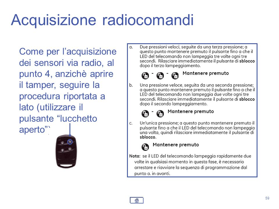 59 Come per lacquisizione dei sensori via radio, al punto 4, anzichè aprire il tamper, seguire la procedura riportata a lato (utilizzare il pulsante l