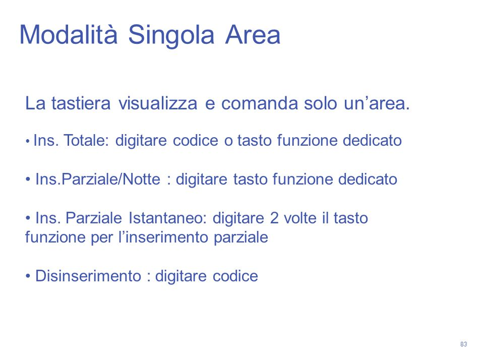 83 Modalità Singola Area La tastiera visualizza e comanda solo unarea. Ins. Totale: digitare codice o tasto funzione dedicato Ins.Parziale/Notte : dig