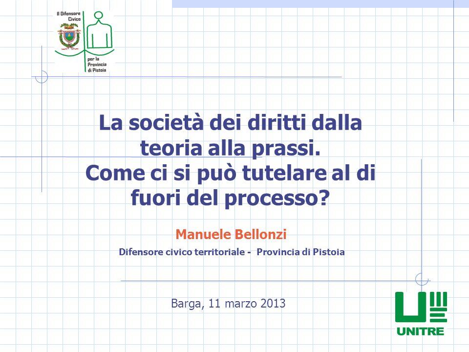 Manuele Bellonzi Barga, 11 marzo 2013 Difensore civico territoriale - Provincia di Pistoia La società dei diritti dalla teoria alla prassi. Come ci si