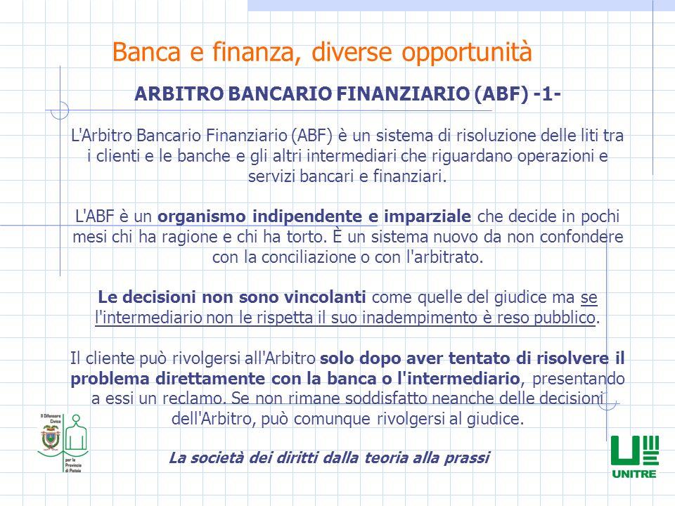 La società dei diritti dalla teoria alla prassi Banca e finanza, diverse opportunità ARBITRO BANCARIO FINANZIARIO (ABF) -1- L'Arbitro Bancario Finanzi