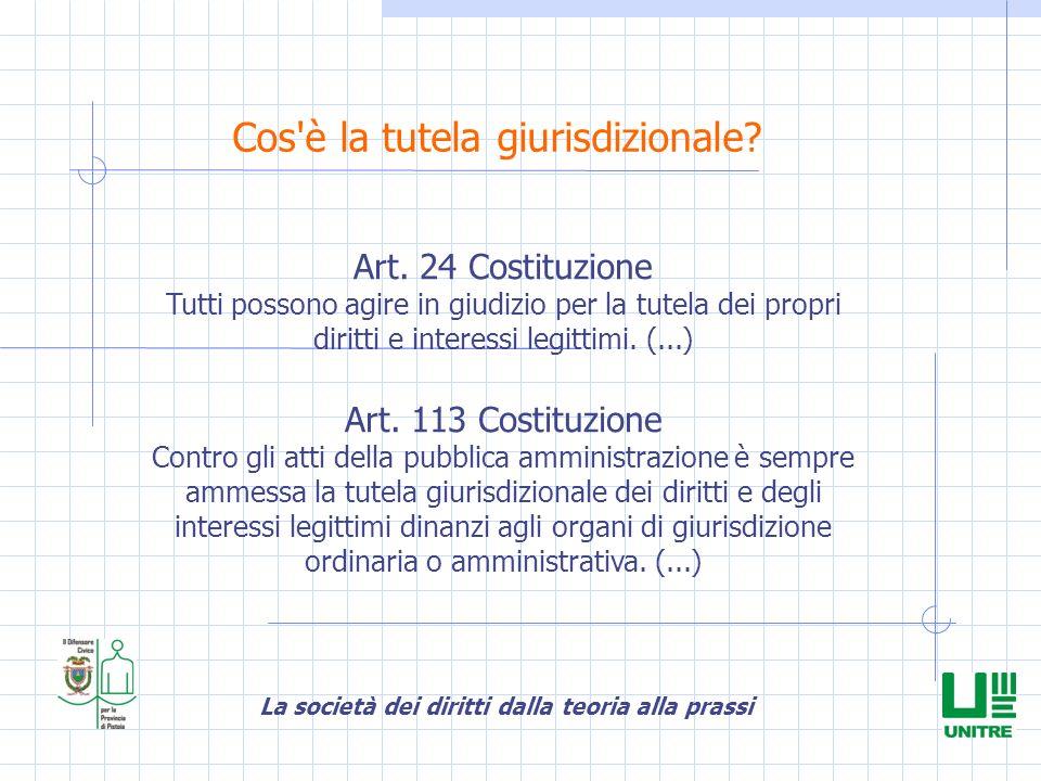 La società dei diritti dalla teoria alla prassi Cos'è la tutela giurisdizionale? Art. 24 Costituzione Tutti possono agire in giudizio per la tutela de