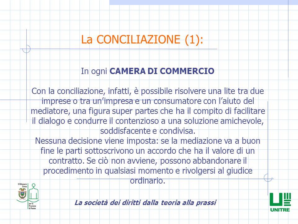 La società dei diritti dalla teoria alla prassi La CONCILIAZIONE (1): In ogni CAMERA DI COMMERCIO Con la conciliazione, infatti, è possibile risolvere