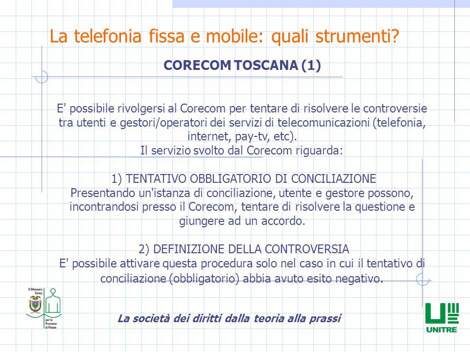 La società dei diritti dalla teoria alla prassi La telefonia fissa e mobile: quali strumenti? CORECOM TOSCANA (1) E' possibile rivolgersi al Corecom p