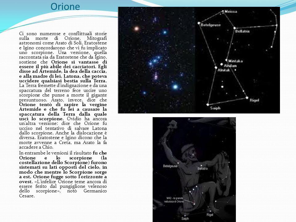 Orione Ci sono numerose e conflittuali storie sulla morte di Orione. Mitografi astronomi come Arato di Soli, Eratostene e Igino concordarono che vi fu