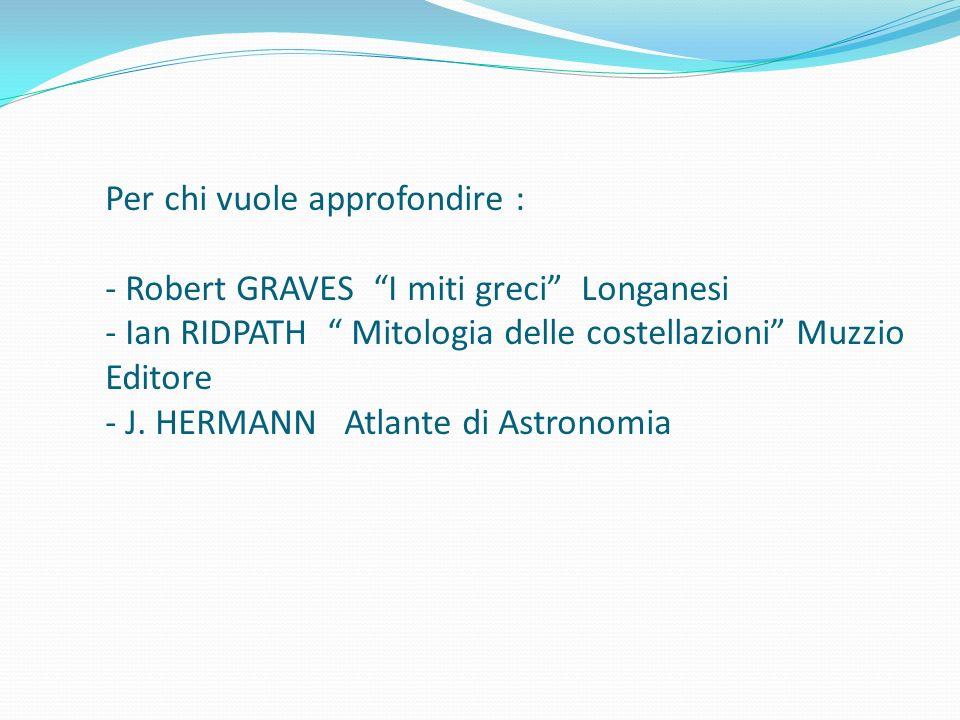 Per chi vuole approfondire : - Robert GRAVES I miti greci Longanesi - Ian RIDPATH Mitologia delle costellazioni Muzzio Editore - J. HERMANN Atlante di