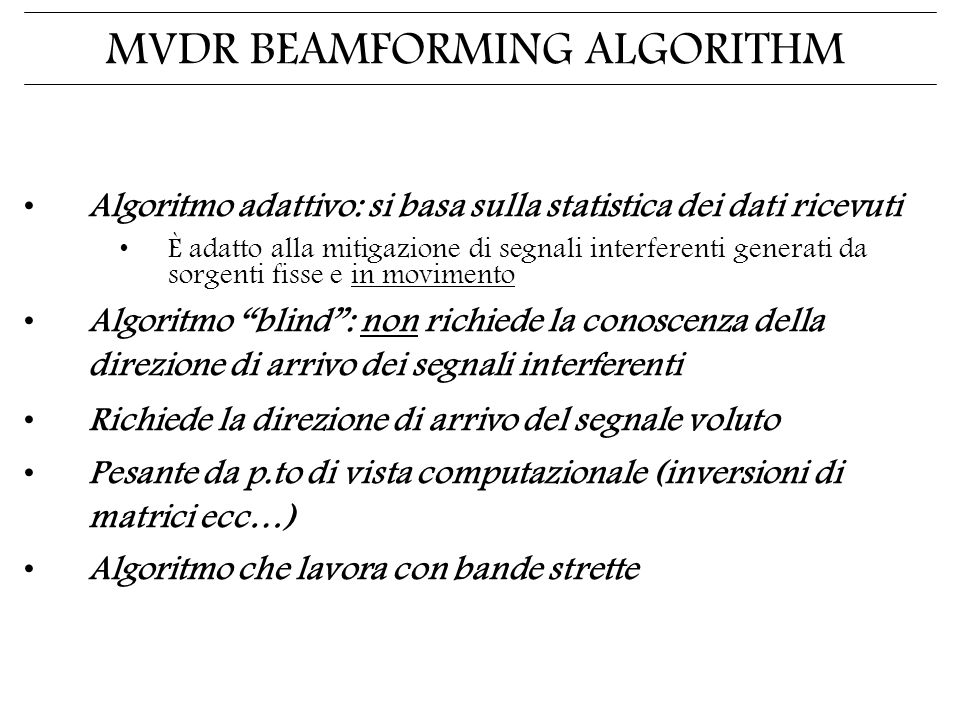 MVDR BEAMFORMING ALGORITHM Algoritmo adattivo: si basa sulla statistica dei dati ricevuti È adatto alla mitigazione di segnali interferenti generati da sorgenti fisse e in movimento Algoritmo blind: non richiede la conoscenza della direzione di arrivo dei segnali interferenti Richiede la direzione di arrivo del segnale voluto Pesante da p.to di vista computazionale (inversioni di matrici ecc…) Algoritmo che lavora con bande strette